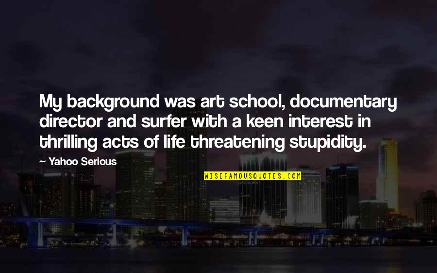My Interest In Life Quotes By Yahoo Serious: My background was art school, documentary director and