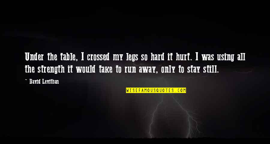 My Legs Hurt Quotes By David Levithan: Under the table, I crossed my legs so