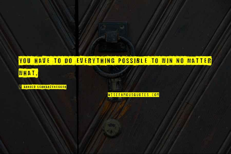 My Life Has Changed For The Better Quotes By Arnold Schwarzenegger: You have to do everything possible to win