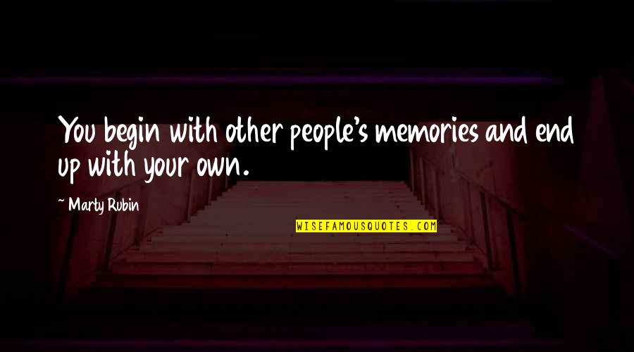 My Life Has Changed For The Better Quotes By Marty Rubin: You begin with other people's memories and end