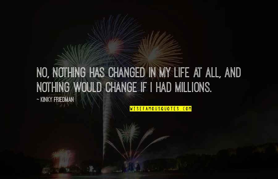 My Life Has Changed Quotes By Kinky Friedman: No, nothing has changed in my life at