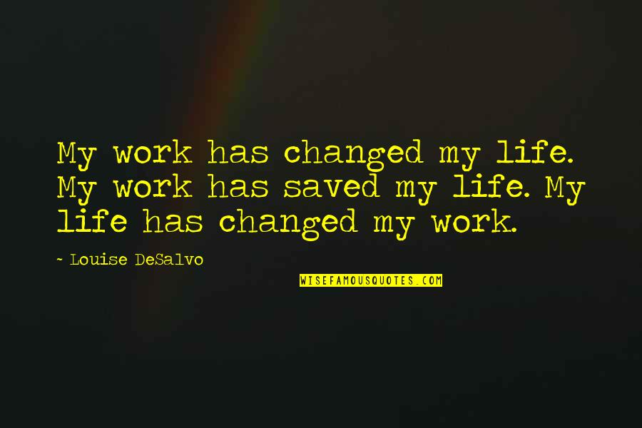 My Life Has Changed Quotes By Louise DeSalvo: My work has changed my life. My work