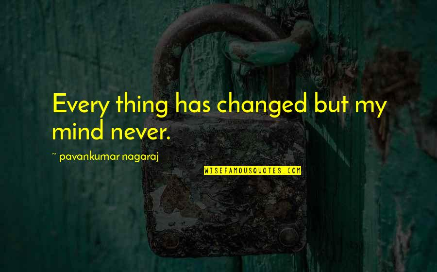 My Life Has Changed Quotes By Pavankumar Nagaraj: Every thing has changed but my mind never.