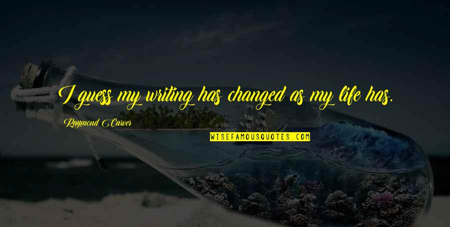 My Life Has Changed Quotes By Raymond Carver: I guess my writing has changed as my