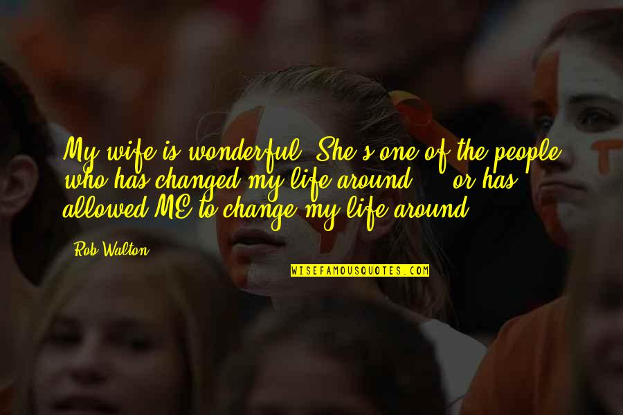 My Life Has Changed Quotes By Rob Walton: My wife is wonderful. She's one of the