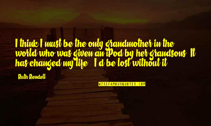 My Life Has Changed Quotes By Ruth Rendell: I think I must be the only grandmother