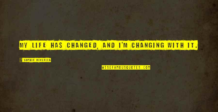My Life Has Changed Quotes By Sophie Kinsella: My life has changed, and I'm changing with