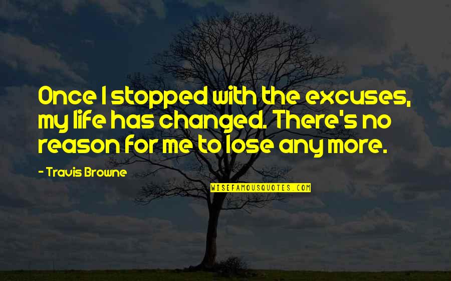 My Life Has Changed Quotes By Travis Browne: Once I stopped with the excuses, my life