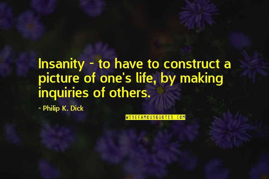 My Life In One Picture Quotes By Philip K. Dick: Insanity - to have to construct a picture