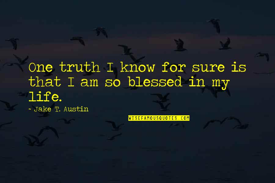 My Life Is Blessed Quotes By Jake T. Austin: One truth I know for sure is that