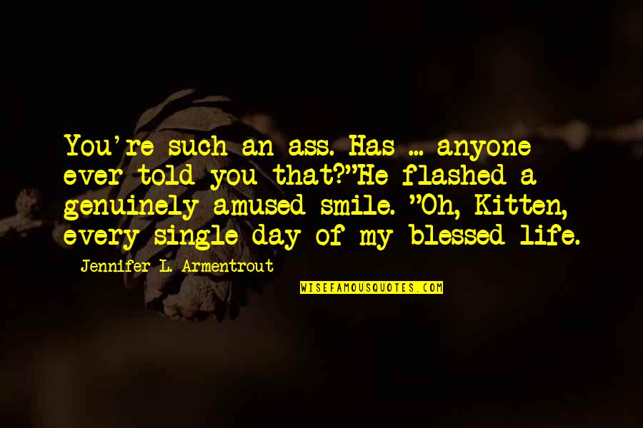 My Life Is Blessed Quotes By Jennifer L. Armentrout: You're such an ass. Has ... anyone ever