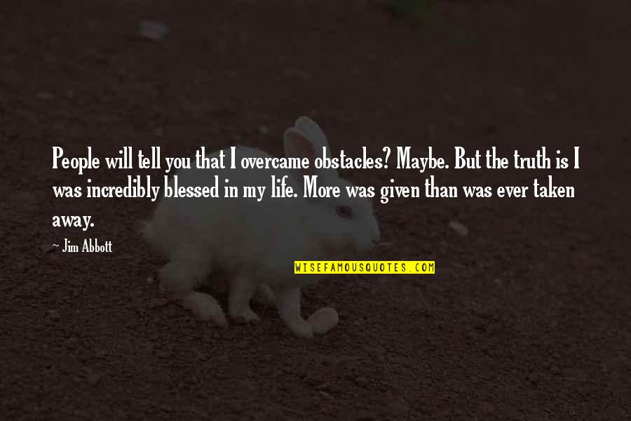 My Life Is Blessed Quotes By Jim Abbott: People will tell you that I overcame obstacles?