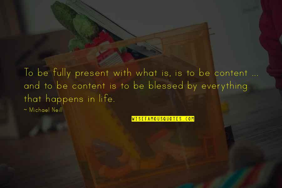 My Life Is Blessed Quotes By Michael Neill: To be fully present with what is, is