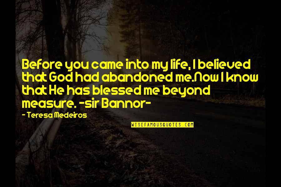 My Life Is Blessed Quotes By Teresa Medeiros: Before you came into my life, I believed