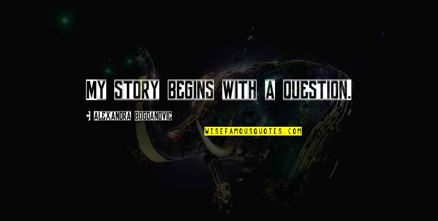 My Life Quotes By Alexandra Bogdanovic: My story begins with a question.