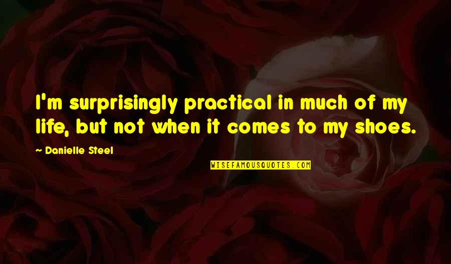 My Life Quotes By Danielle Steel: I'm surprisingly practical in much of my life,