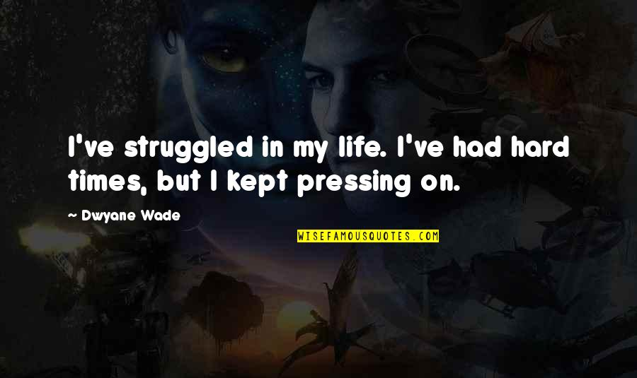 My Life Quotes By Dwyane Wade: I've struggled in my life. I've had hard