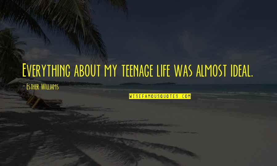 My Life Quotes By Esther Williams: Everything about my teenage life was almost ideal.