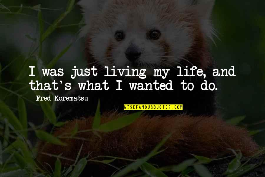 My Life Quotes By Fred Korematsu: I was just living my life, and that's
