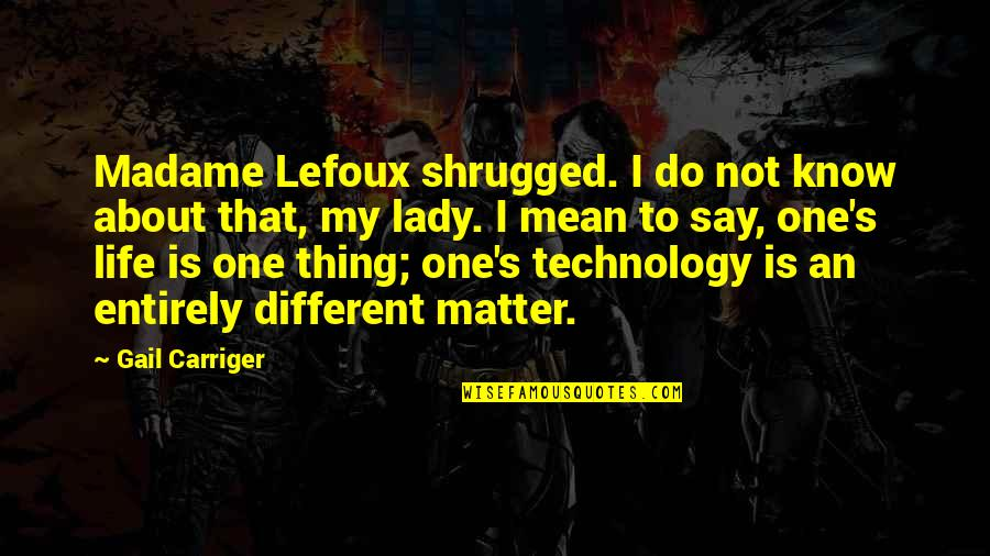 My Life Quotes By Gail Carriger: Madame Lefoux shrugged. I do not know about