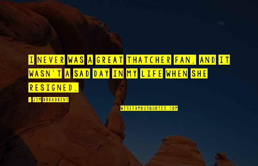 My Life Quotes By Jim Broadbent: I never was a great Thatcher fan, and
