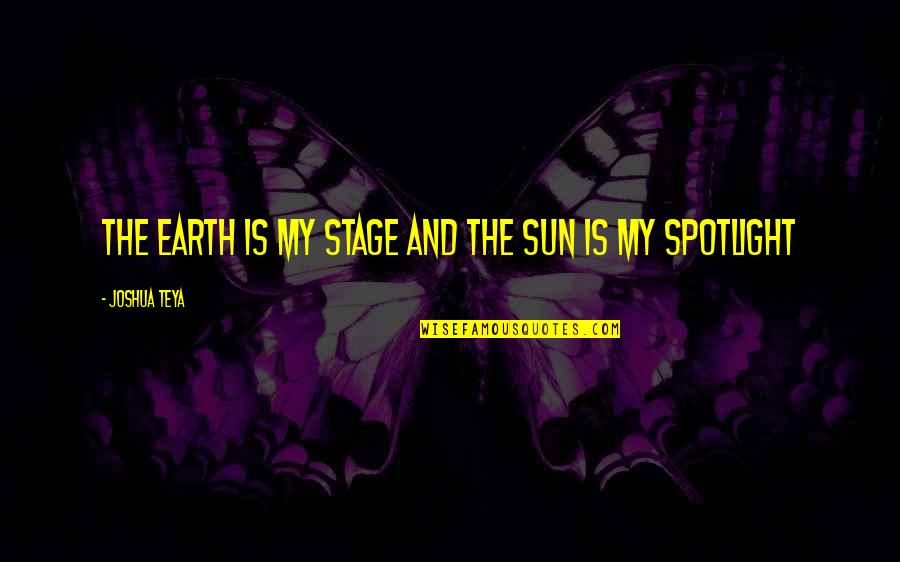 My Life Quotes By Joshua Teya: The Earth Is My Stage And The Sun