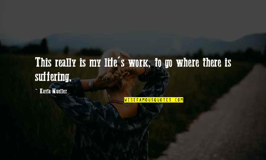 My Life Quotes By Kayla Mueller: This really is my life's work, to go