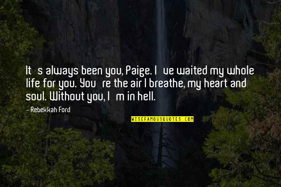 My Life Quotes By Rebekkah Ford: It's always been you, Paige. I've waited my
