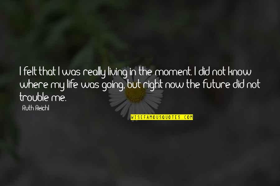 My Life Quotes By Ruth Reichl: I felt that I was really living in