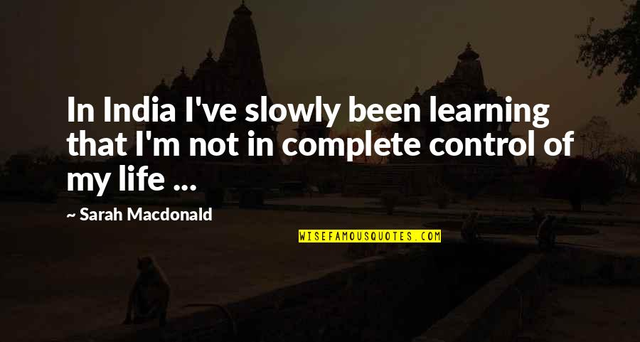 My Life Quotes By Sarah Macdonald: In India I've slowly been learning that I'm