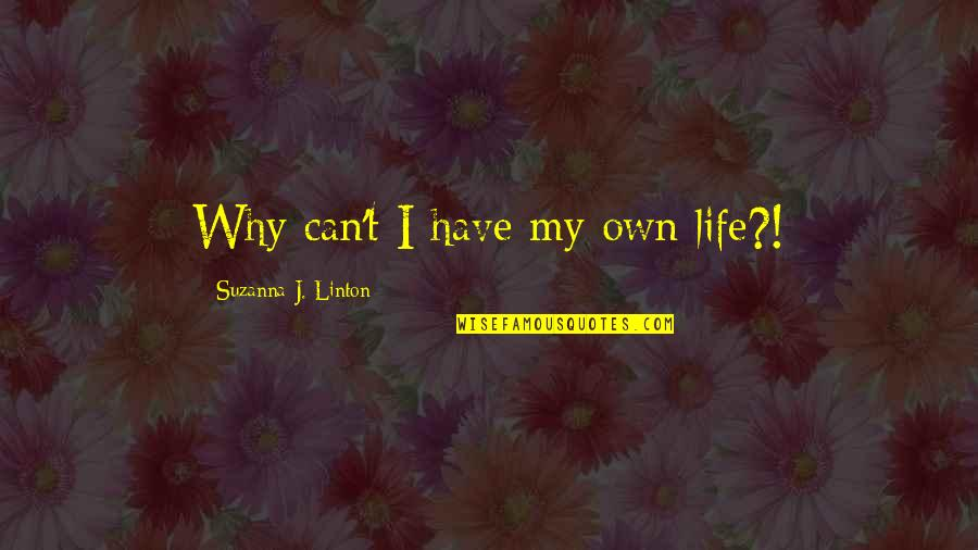 My Life Quotes By Suzanna J. Linton: Why can't I have my own life?!