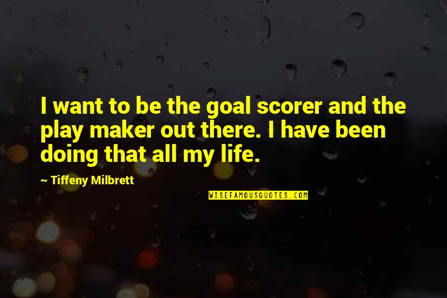 My Life Quotes By Tiffeny Milbrett: I want to be the goal scorer and