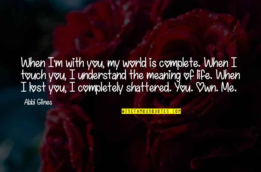 My Life With You Is Complete Quotes By Abbi Glines: When I'm with you, my world is complete.