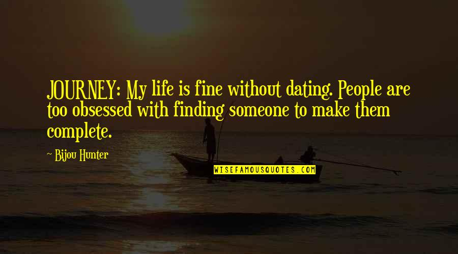 My Life With You Is Complete Quotes By Bijou Hunter: JOURNEY: My life is fine without dating. People