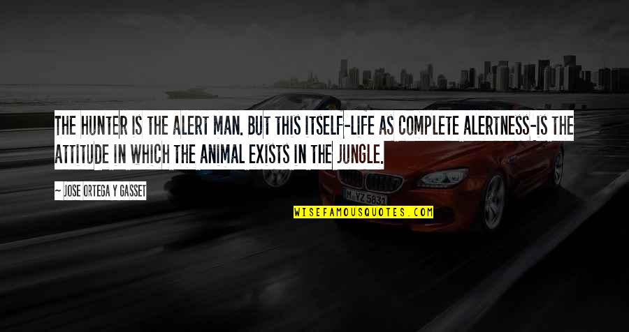 My Life With You Is Complete Quotes By Jose Ortega Y Gasset: The hunter is the alert man. But this