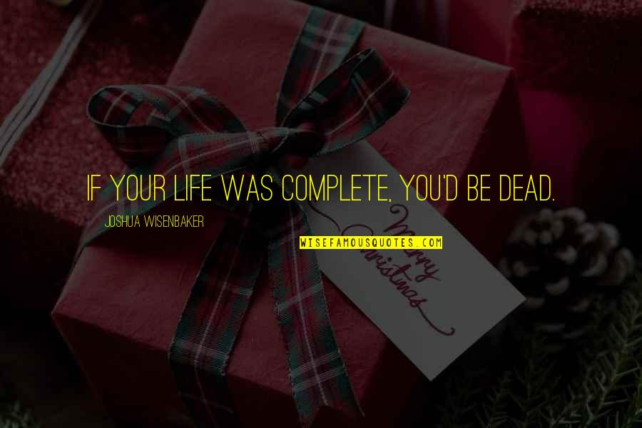 My Life With You Is Complete Quotes By Joshua Wisenbaker: If your life was complete, you'd be dead.