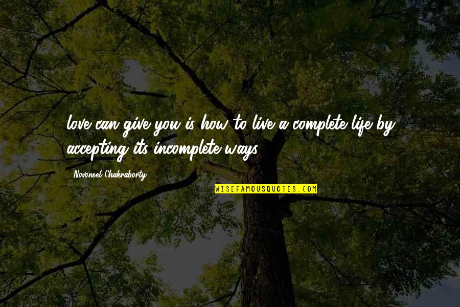My Life With You Is Complete Quotes By Novoneel Chakraborty: love can give you is how to live