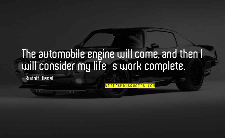 My Life With You Is Complete Quotes By Rudolf Diesel: The automobile engine will come, and then I