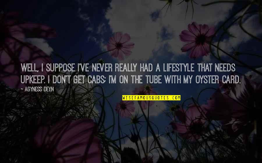 My Lifestyle Quotes By Agyness Deyn: Well, I suppose I've never really had a