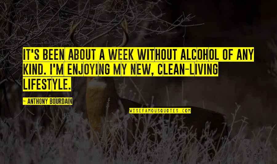 My Lifestyle Quotes By Anthony Bourdain: It's been about a week without alcohol of