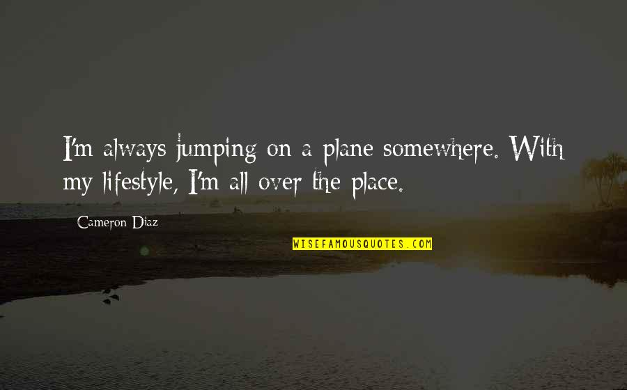 My Lifestyle Quotes By Cameron Diaz: I'm always jumping on a plane somewhere. With
