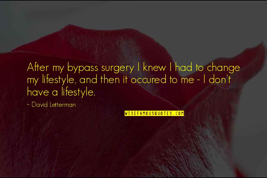 My Lifestyle Quotes By David Letterman: After my bypass surgery I knew I had