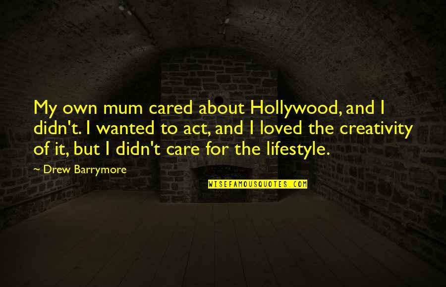My Lifestyle Quotes By Drew Barrymore: My own mum cared about Hollywood, and I