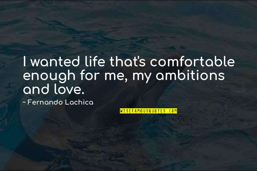 My Lifestyle Quotes By Fernando Lachica: I wanted life that's comfortable enough for me,