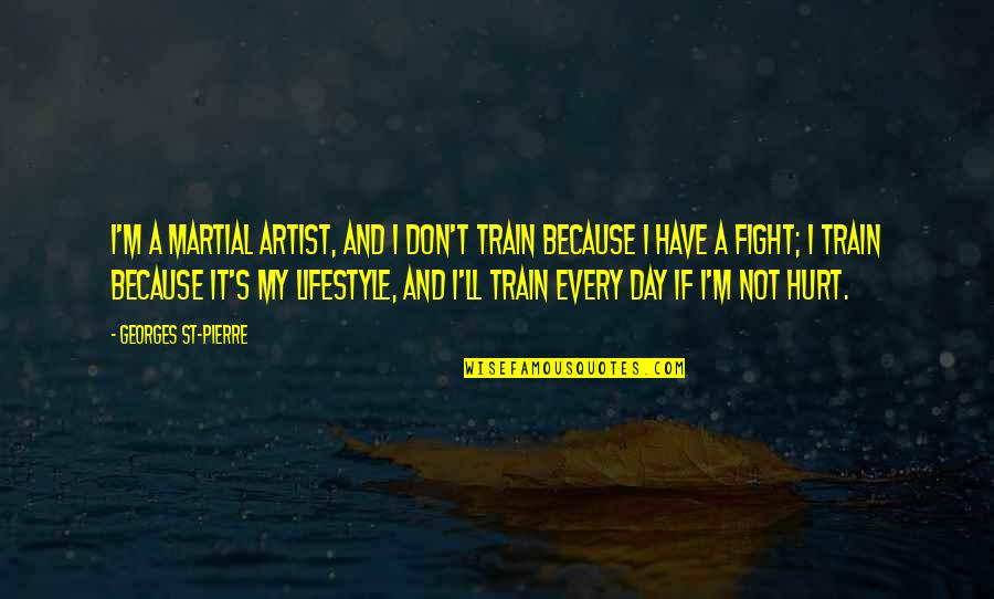 My Lifestyle Quotes By Georges St-Pierre: I'm a martial artist, and I don't train