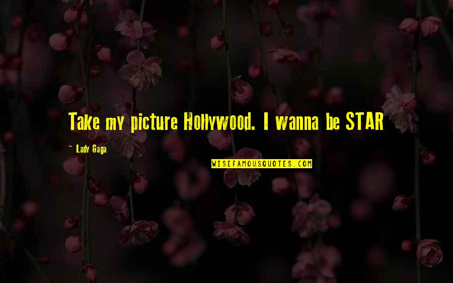 My Lifestyle Quotes By Lady Gaga: Take my picture Hollywood. I wanna be STAR