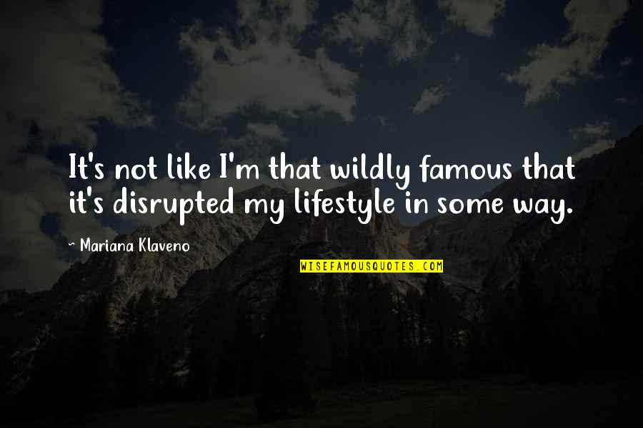 My Lifestyle Quotes By Mariana Klaveno: It's not like I'm that wildly famous that