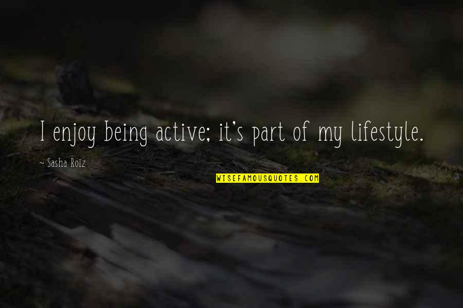 My Lifestyle Quotes By Sasha Roiz: I enjoy being active; it's part of my