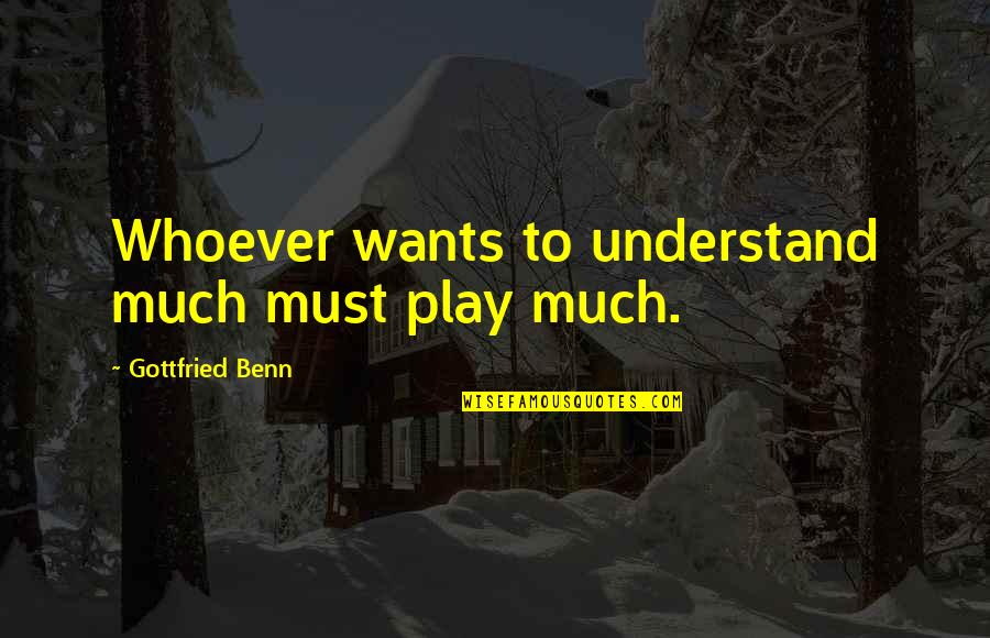My Little Cousins Quotes By Gottfried Benn: Whoever wants to understand much must play much.