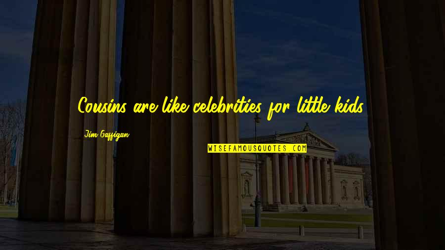 My Little Cousins Quotes By Jim Gaffigan: Cousins are like celebrities for little kids.